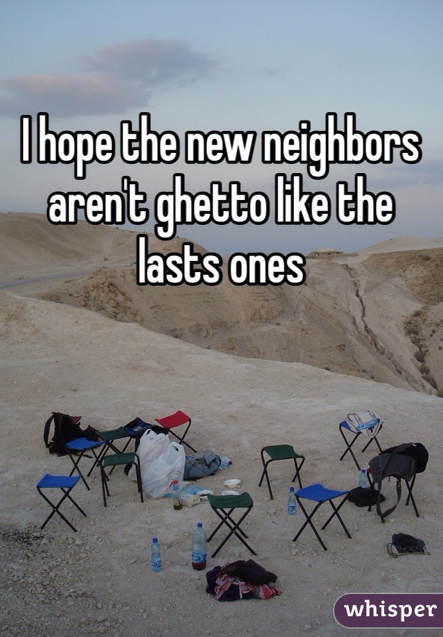 I hope the new neighbors aren't ghetto like the lasts ones