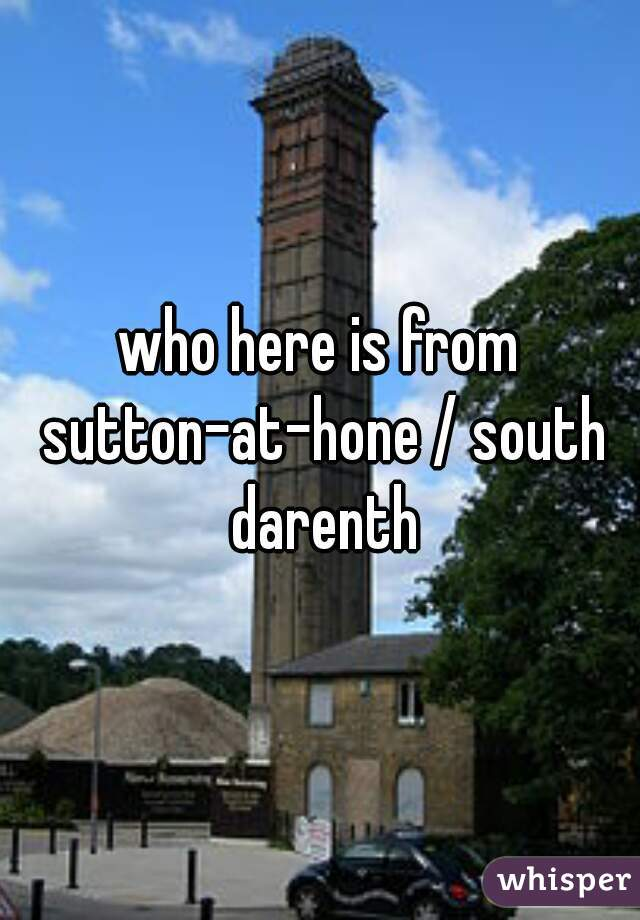 who here is from sutton-at-hone / south darenth