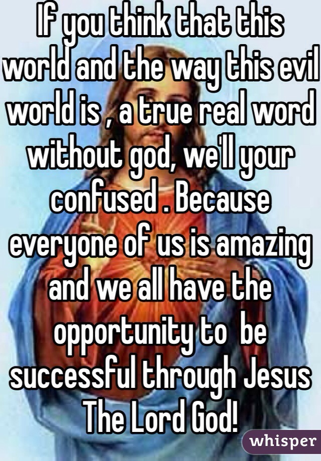 If you think that this world and the way this evil world is , a true real word without god, we'll your confused . Because everyone of us is amazing and we all have the opportunity to  be successful through Jesus The Lord God!