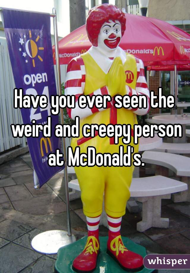 Have you ever seen the weird and creepy person at McDonald's.