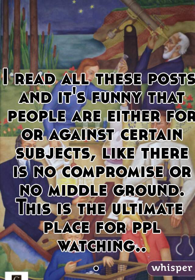 I read all these posts and it's funny that people are either for or against certain subjects, like there is no compromise or no middle ground. This is the ultimate place for ppl watching...