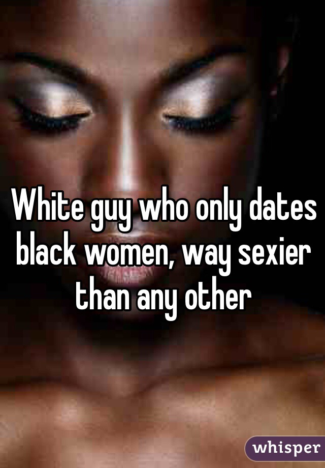 White guy who only dates black women, way sexier than any other