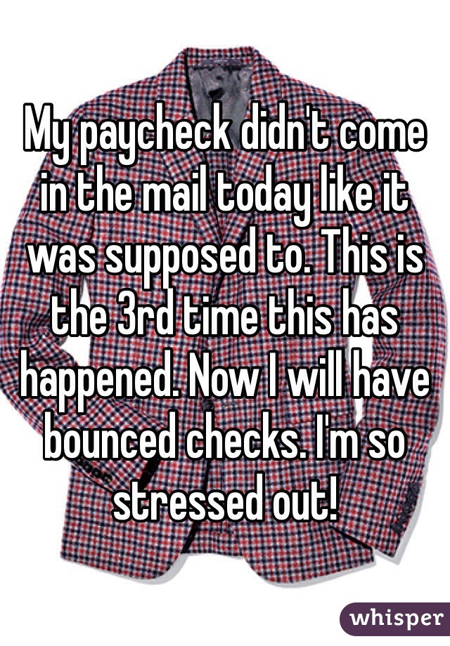 My paycheck didn't come in the mail today like it was supposed to. This is the 3rd time this has happened. Now I will have bounced checks. I'm so stressed out!
