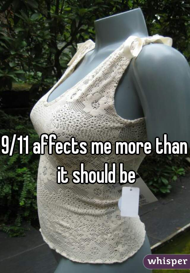 9/11 affects me more than it should be