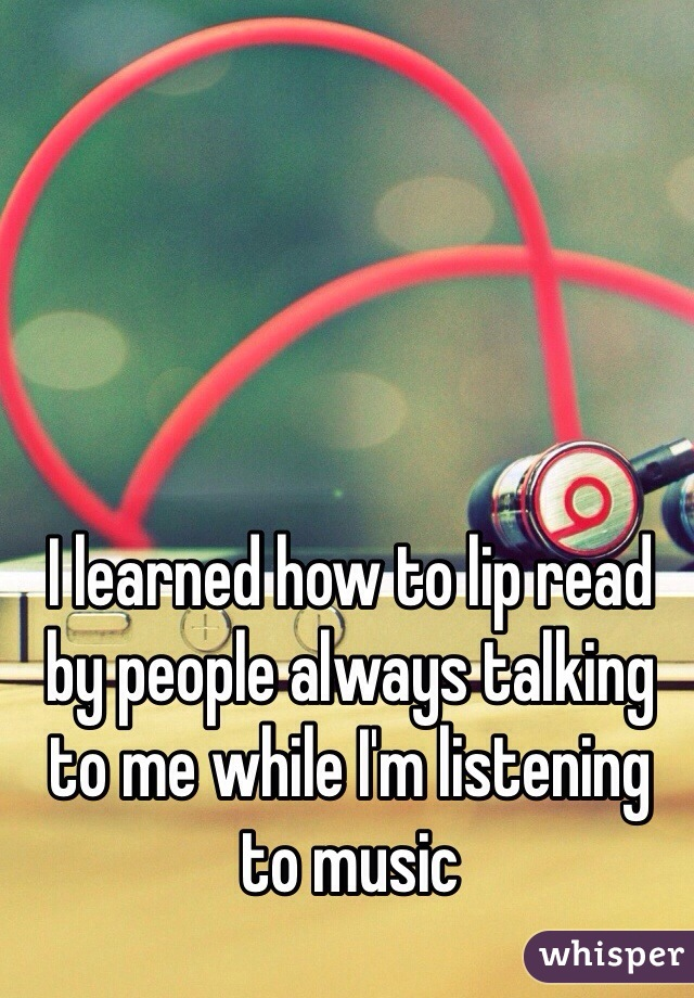 I learned how to lip read by people always talking to me while I'm listening to music