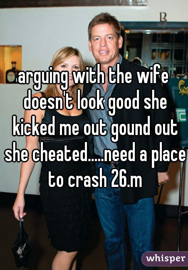 arguing with the wife doesn't look good she kicked me out gound out she cheated.....need a place to crash 26.m