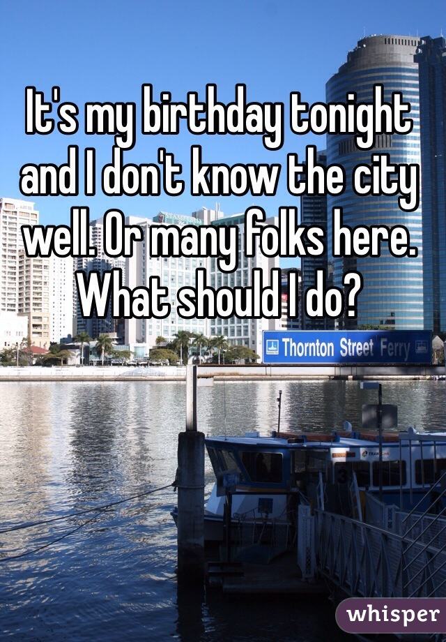 It's my birthday tonight and I don't know the city well. Or many folks here. What should I do?