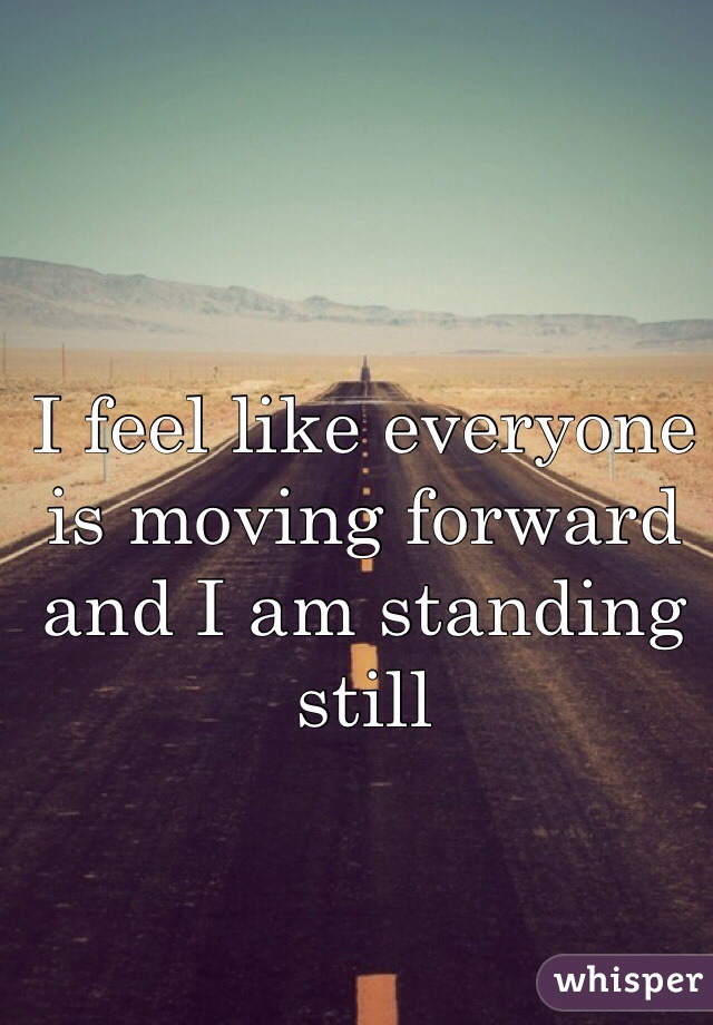 I feel like everyone is moving forward and I am standing still