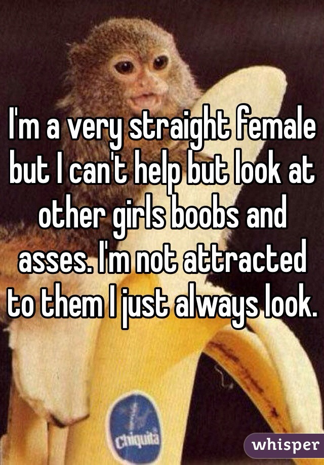 I'm a very straight female but I can't help but look at other girls boobs and asses. I'm not attracted to them I just always look.