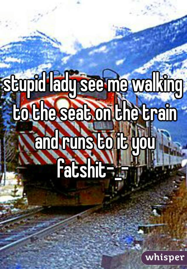 stupid lady see me walking to the seat on the train and runs to it you fatshit-_-