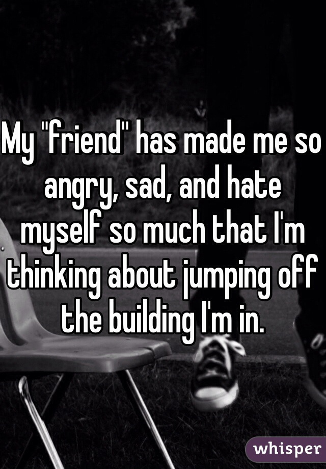 """My """"friend"""" has made me so angry, sad, and hate myself so much that I'm thinking about jumping off the building I'm in."""