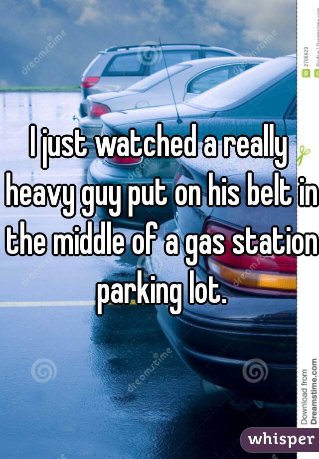 I just watched a really heavy guy put on his belt in the middle of a gas station parking lot.