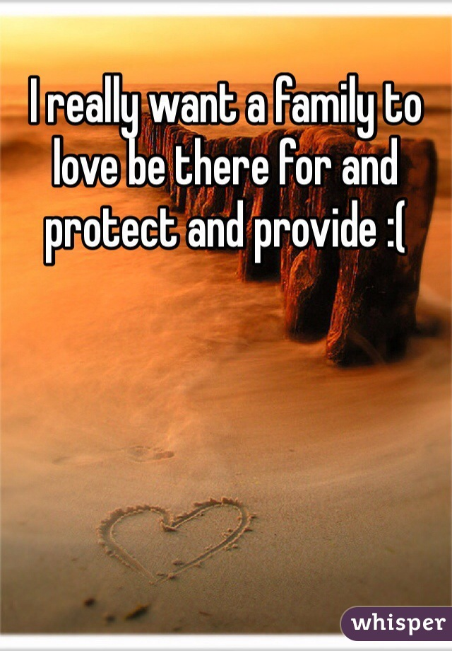 I really want a family to love be there for and protect and provide :(