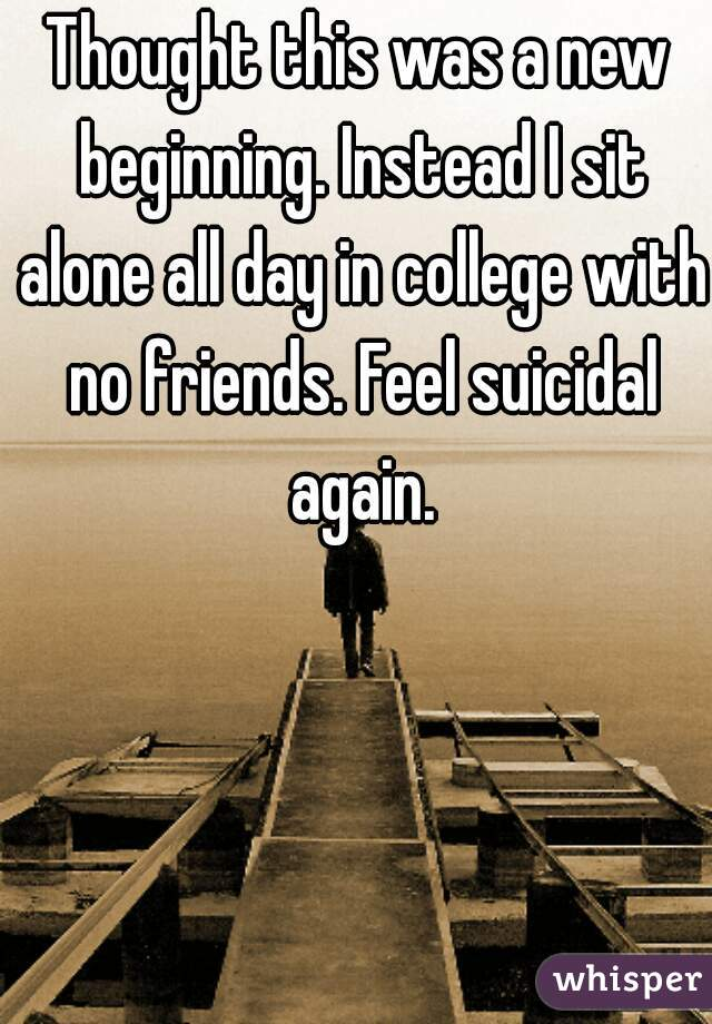 Thought this was a new beginning. Instead I sit alone all day in college with no friends. Feel suicidal again.