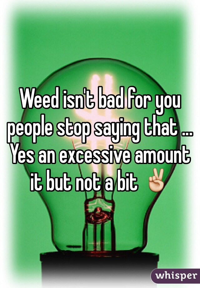 Weed isn't bad for you people stop saying that ... Yes an excessive amount it but not a bit ✌️