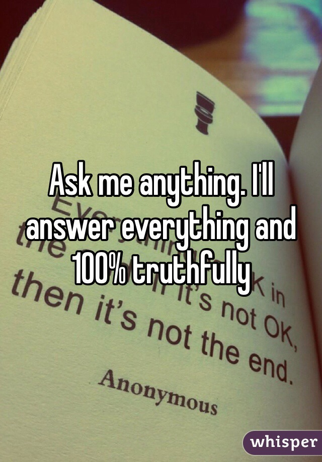 Ask me anything. I'll answer everything and 100% truthfully