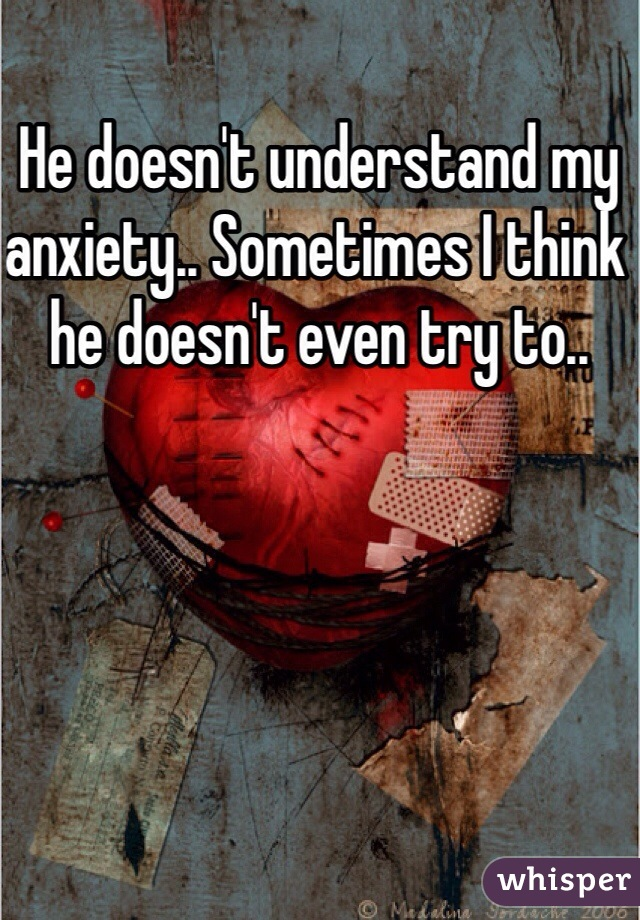 He doesn't understand my anxiety.. Sometimes I think he doesn't even try to..