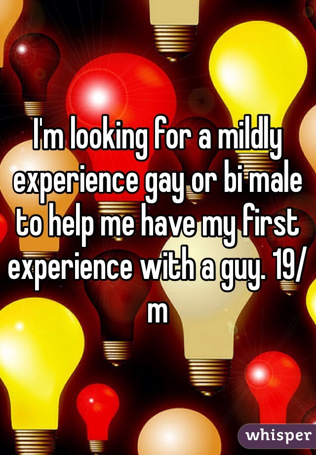 I'm looking for a mildly experience gay or bi male to help me have my first experience with a guy. 19/m