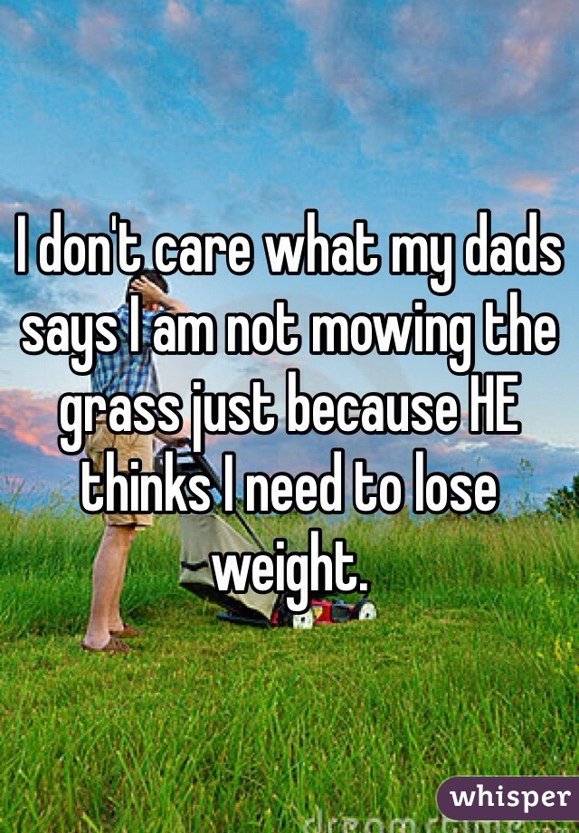 I don't care what my dads says I am not mowing the grass just because HE thinks I need to lose weight.