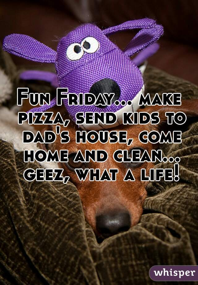 Fun Friday... make pizza, send kids to dad's house, come home and clean... geez, what a life!