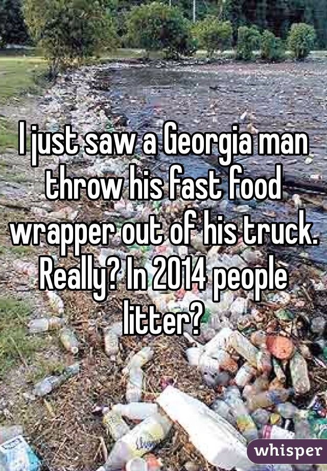 I just saw a Georgia man throw his fast food wrapper out of his truck. Really? In 2014 people litter?