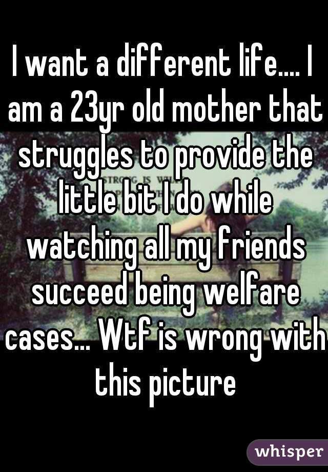 I want a different life.... I am a 23yr old mother that struggles to provide the little bit I do while watching all my friends succeed being welfare cases... Wtf is wrong with this picture