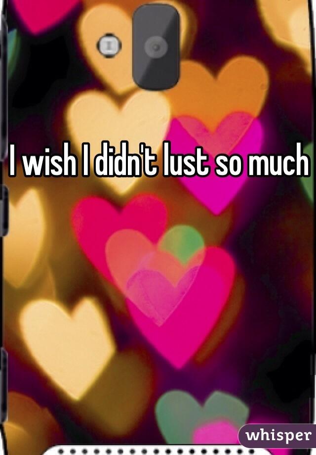 I wish I didn't lust so much
