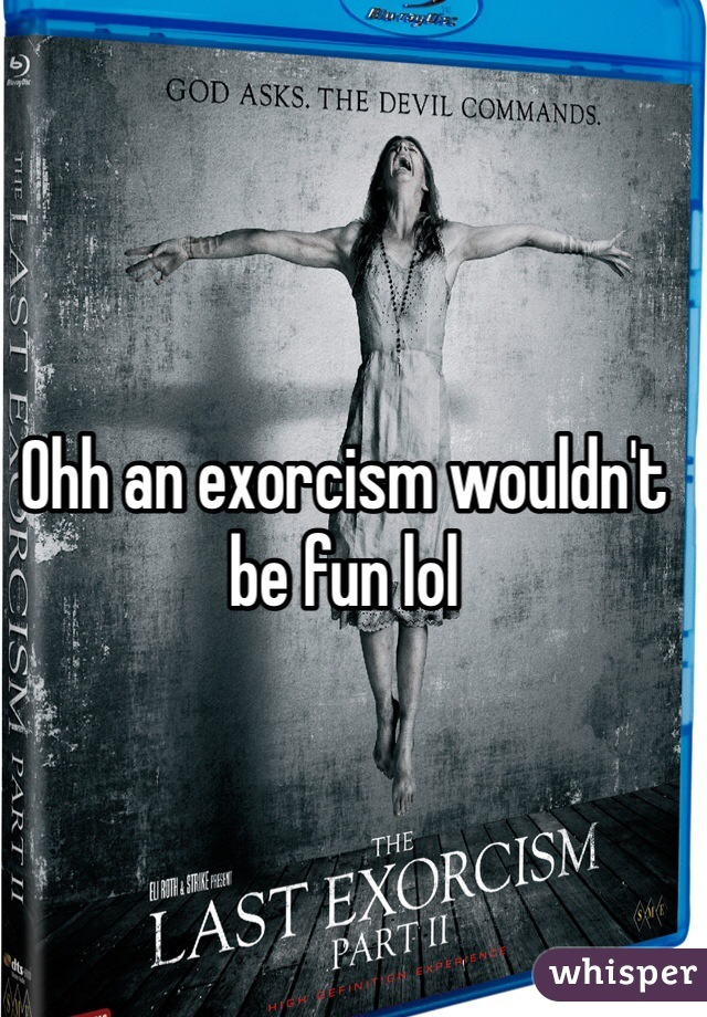 Ohh an exorcism wouldn't be fun lol