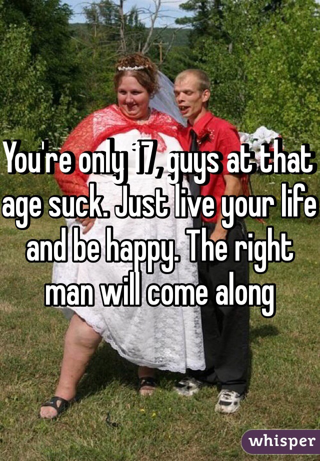 You're only 17, guys at that age suck. Just live your life and be happy. The right man will come along