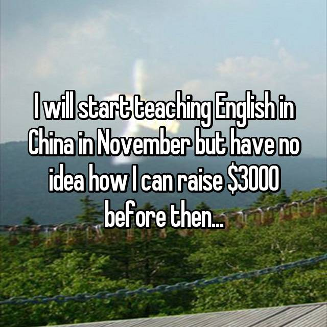 I will start teaching English in China in November but have no idea how I can raise $3000 before then...