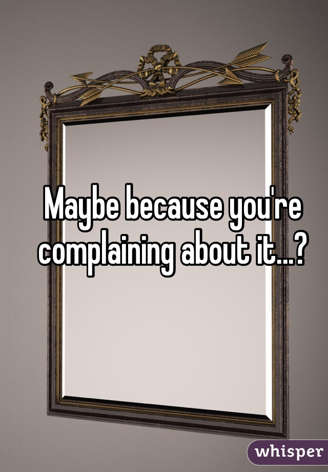 Maybe because you're complaining about it...?