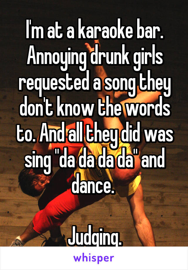 """I'm at a karaoke bar. Annoying drunk girls requested a song they don't know the words to. And all they did was sing """"da da da da"""" and dance.    Judging."""
