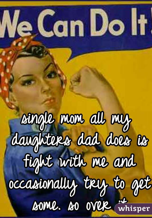 single mom all my daughters dad does is fight with me and occasionally try to get some. so over it