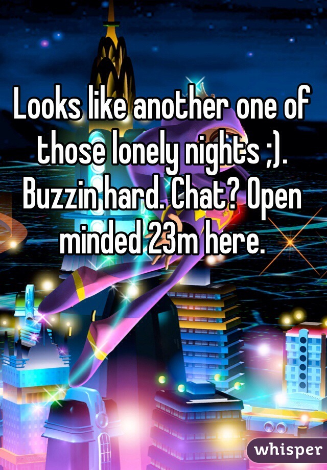 Looks like another one of those lonely nights ;). Buzzin hard. Chat? Open minded 23m here.