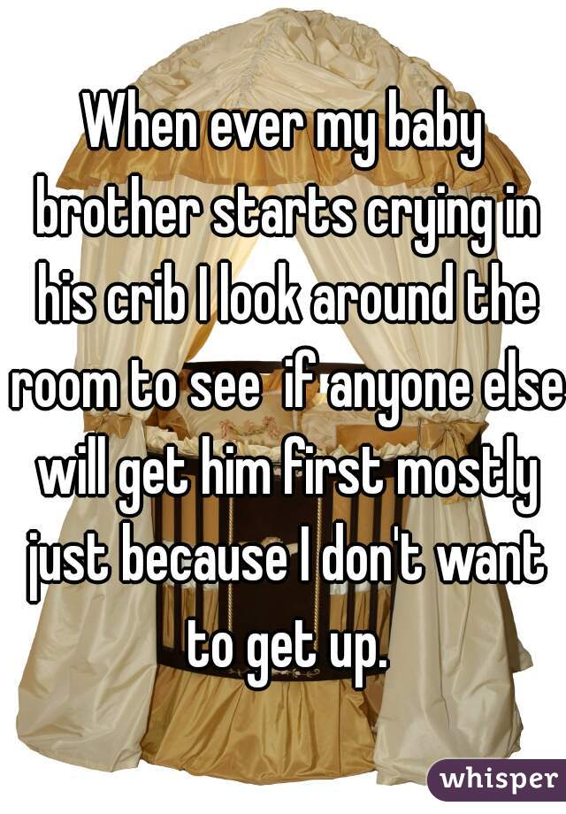 When ever my baby brother starts crying in his crib I look around the room to see  if anyone else will get him first mostly just because I don't want to get up.