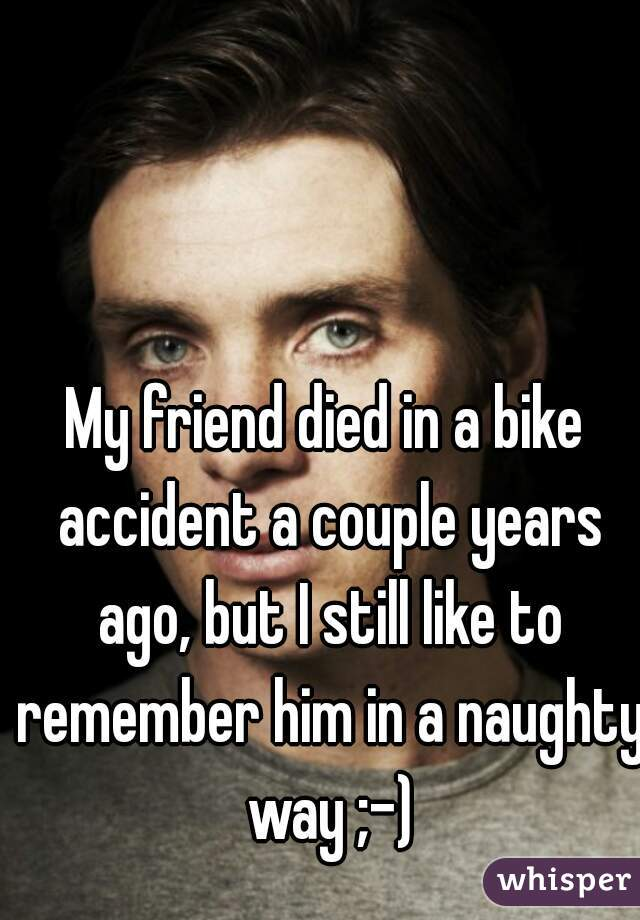 My friend died in a bike accident a couple years ago, but I still like to remember him in a naughty way ;-)