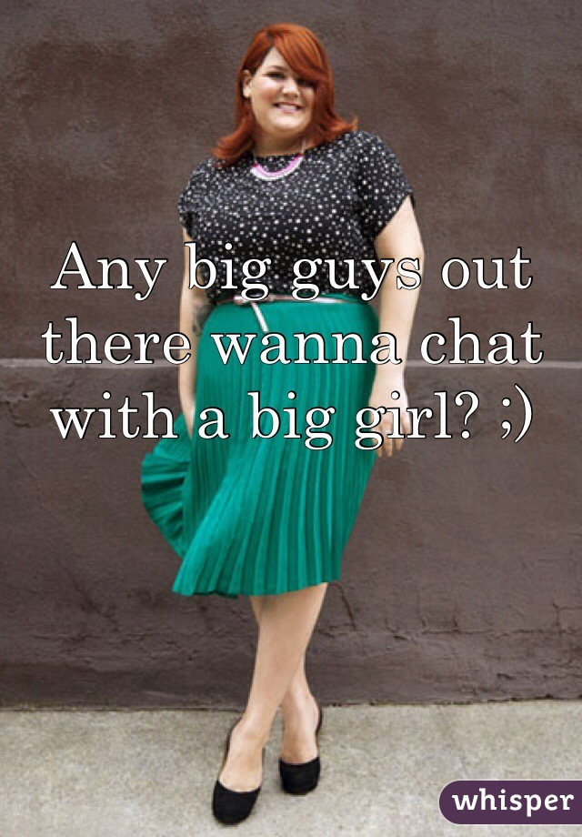 Any big guys out there wanna chat with a big girl? ;)