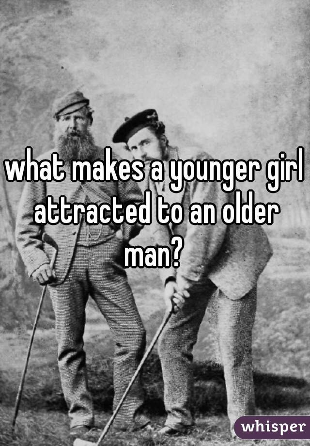 what makes a younger girl attracted to an older man?
