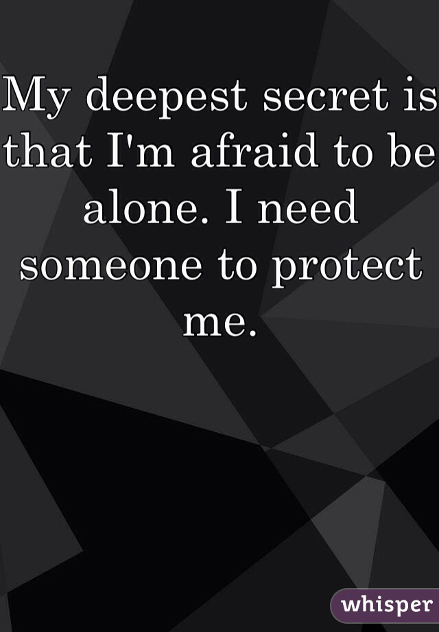 My deepest secret is that I'm afraid to be alone. I need someone to protect me.