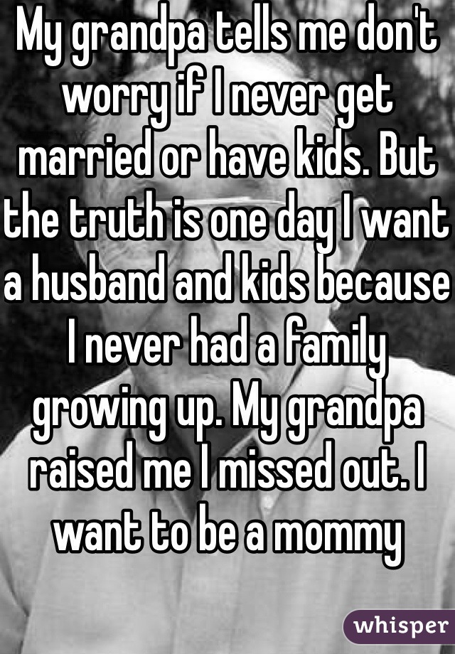My grandpa tells me don't worry if I never get married or have kids. But the truth is one day I want a husband and kids because I never had a family growing up. My grandpa raised me I missed out. I want to be a mommy