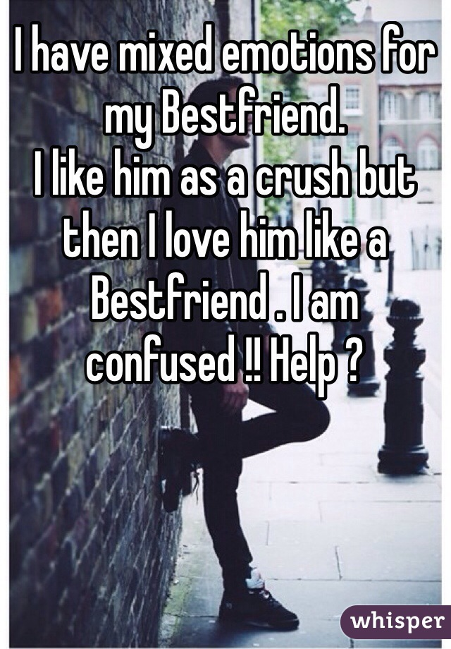 I have mixed emotions for my Bestfriend.  I like him as a crush but then I love him like a Bestfriend . I am confused !! Help ?