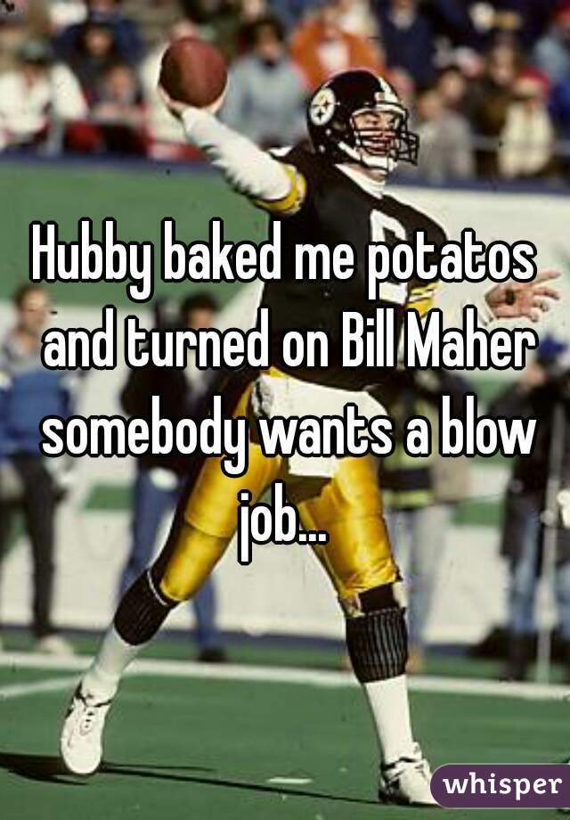 Hubby baked me potatos and turned on Bill Maher somebody wants a blow job...