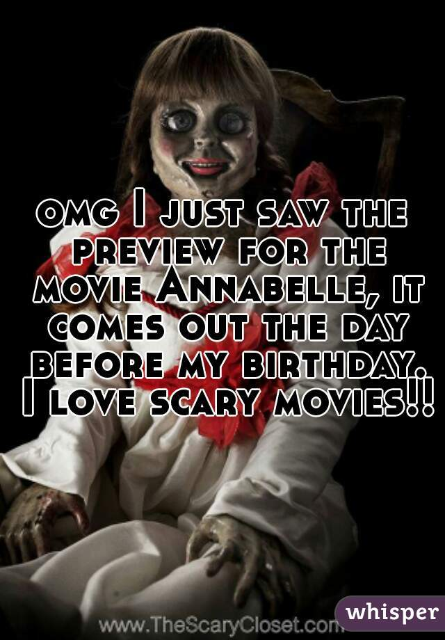 omg I just saw the preview for the movie Annabelle, it comes out the day before my birthday. I love scary movies!!