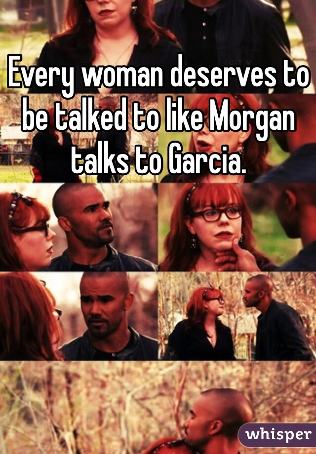 Every woman deserves to be talked to like Morgan talks to Garcia.