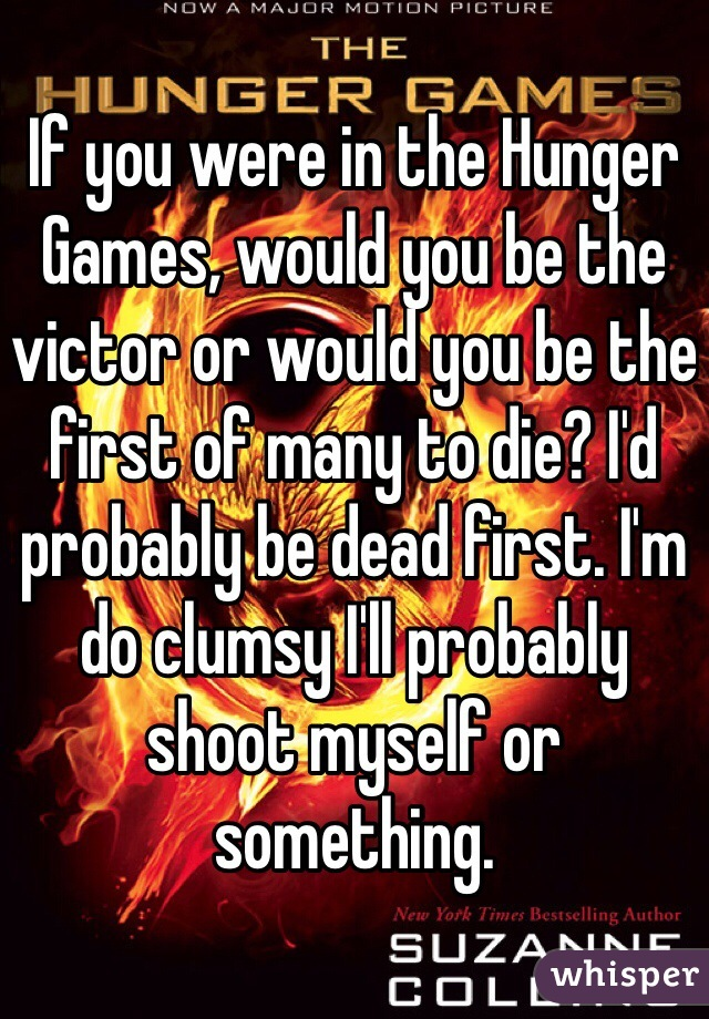 If you were in the Hunger Games, would you be the victor or would you be the first of many to die? I'd probably be dead first. I'm do clumsy I'll probably shoot myself or something.