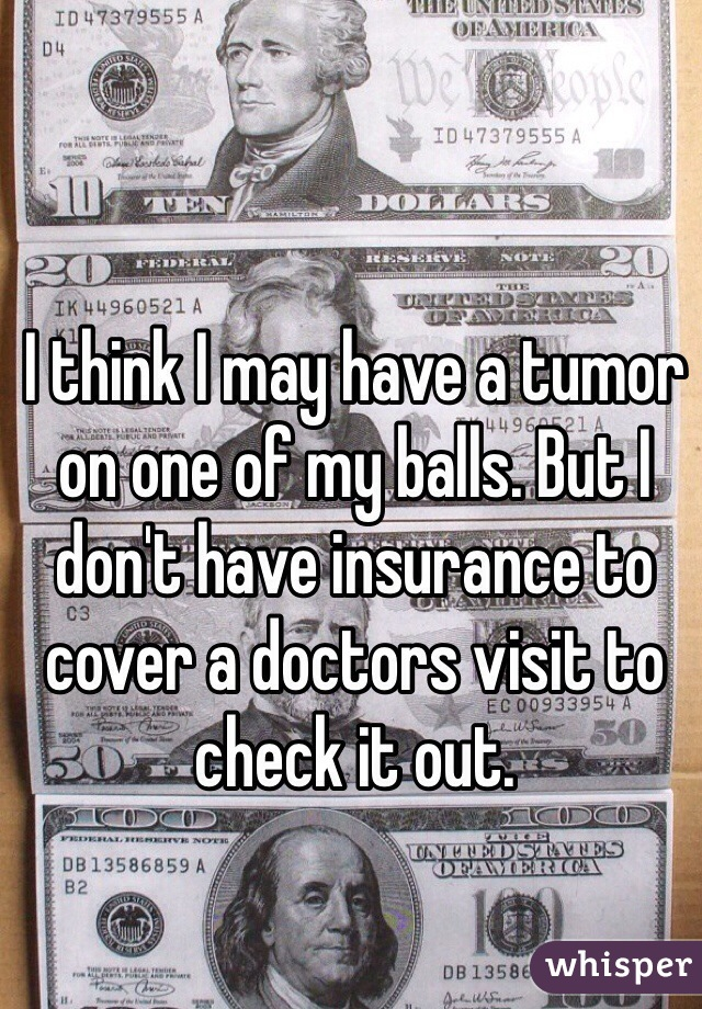 I think I may have a tumor on one of my balls. But I don't have insurance to cover a doctors visit to check it out.