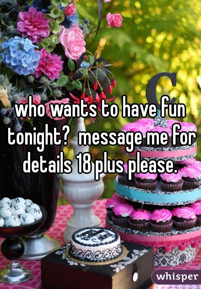 who wants to have fun tonight?  message me for details 18 plus please.
