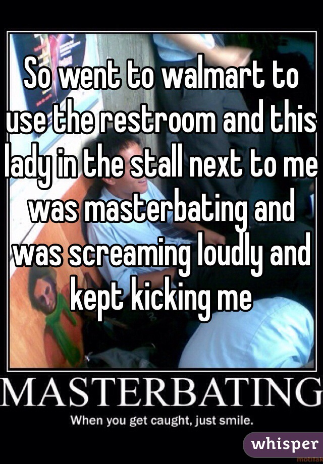 So went to walmart to use the restroom and this lady in the stall next to me was masterbating and was screaming loudly and kept kicking me
