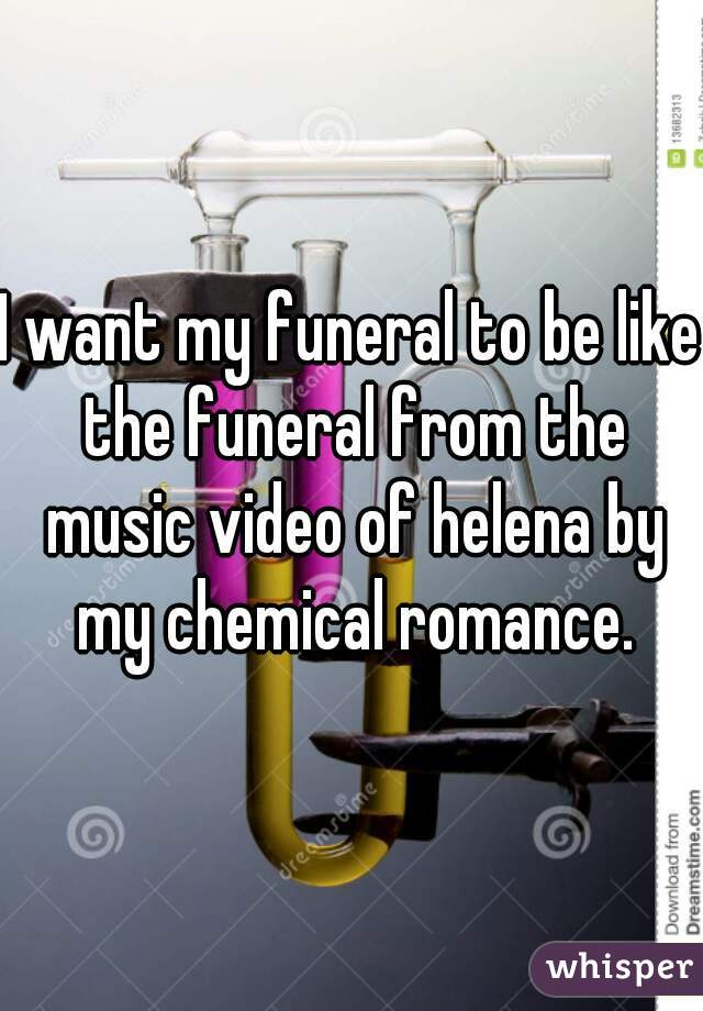 I want my funeral to be like the funeral from the music video of helena by my chemical romance.