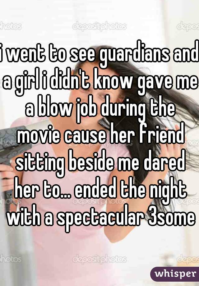 i went to see guardians and a girl i didn't know gave me a blow job during the movie cause her friend sitting beside me dared her to... ended the night with a spectacular 3some